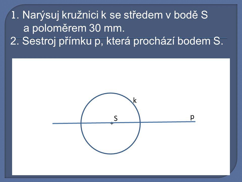 1. Narýsuj kružnici k se středem v bodě S a poloměrem 30 mm. 2