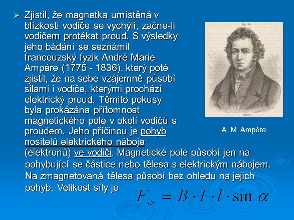 Zjistil, že magnetka umístěná v blízkosti vodiče se vychýlí, začne-li vodičem protékat proud. S výsledky jeho bádání se seznámil francouzský fyzik André Marie Ampére (1775 - 1836), který poté zjistil, že na sebe vzájemně působí silami i vodiče, kterými prochází elektrický proud. Těmito pokusy byla prokázána přítomnost magnetického pole v okolí vodičů s proudem. Jeho příčinou je pohyb nositelů elektrického náboje (elektronů) ve vodiči.