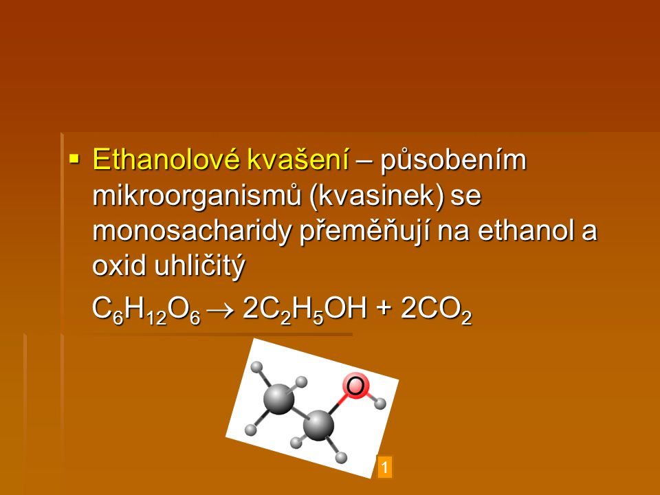 Ethanolové kvašení – působením mikroorganismů (kvasinek) se monosacharidy přeměňují na ethanol a oxid uhličitý