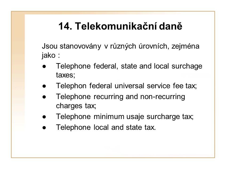 14. Telekomunikační daně Jsou stanovovány v různých úrovních, zejména jako : ● Telephone federal, state and local surchage taxes;