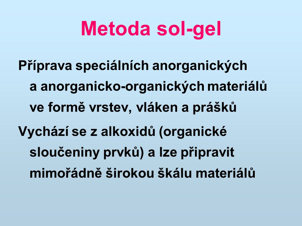Metoda sol-gel Příprava speciálních anorganických a anorganicko-organických materiálů ve formě vrstev, vláken a prášků.