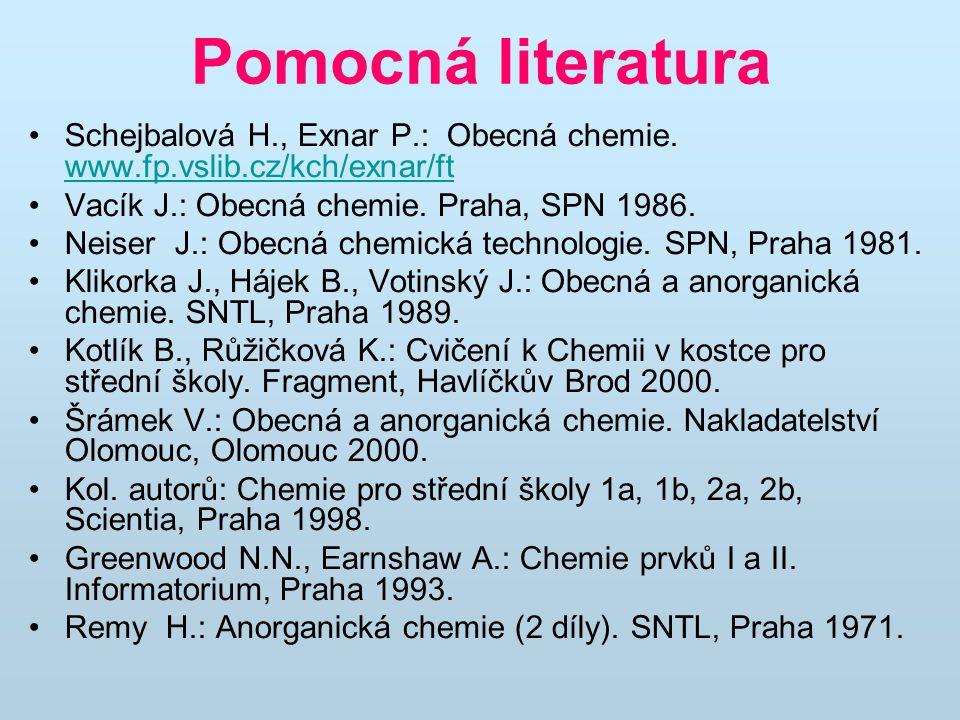Pomocná literatura Schejbalová H., Exnar P.: Obecná chemie. www.fp.vslib.cz/kch/exnar/ft. Vacík J.: Obecná chemie. Praha, SPN 1986.