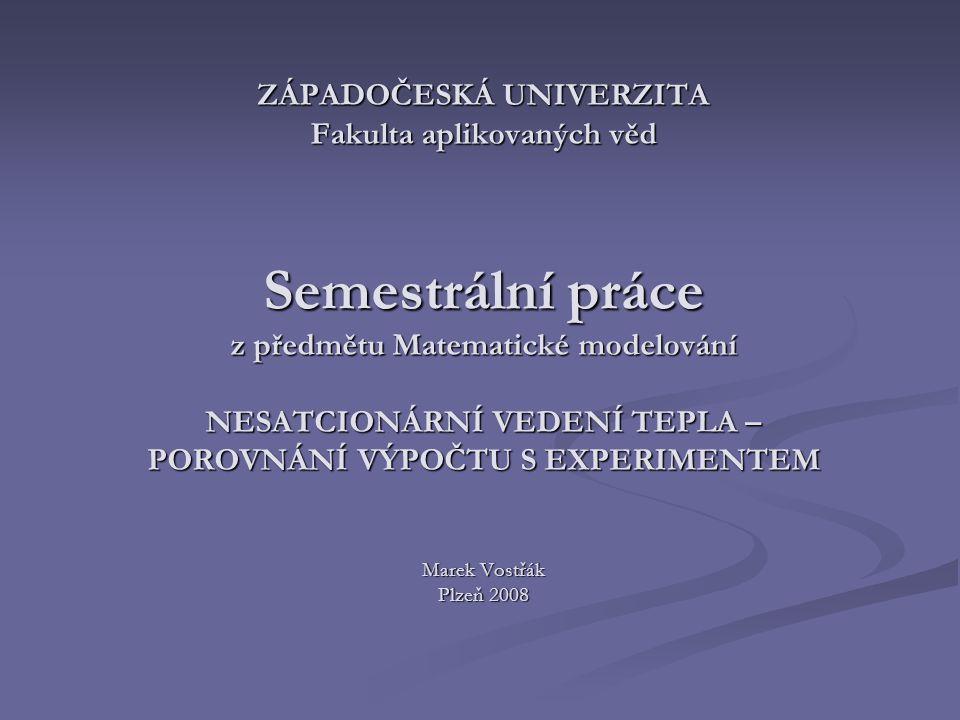 ZÁPADOČESKÁ UNIVERZITA Fakulta aplikovaných věd Semestrální práce z předmětu Matematické modelování NESATCIONÁRNÍ VEDENÍ TEPLA – POROVNÁNÍ VÝPOČTU S EXPERIMENTEM Marek Vostřák Plzeň 2008