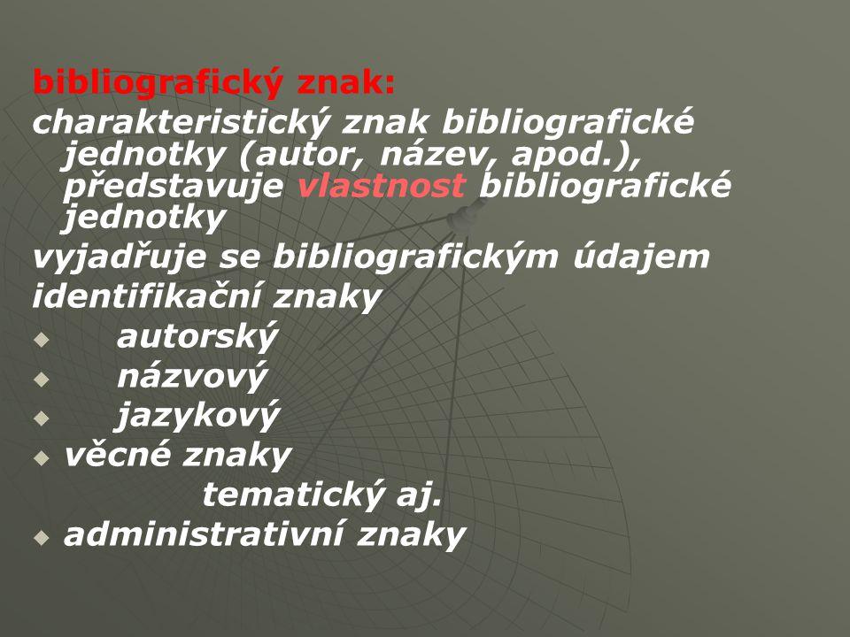bibliografický znak: charakteristický znak bibliografické jednotky (autor, název, apod.), představuje vlastnost bibliografické jednotky.