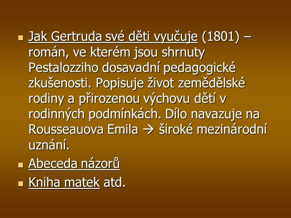 Jak Gertruda své děti vyučuje (1801) – román, ve kterém jsou shrnuty Pestalozziho dosavadní pedagogické zkušenosti. Popisuje život zemědělské rodiny a přirozenou výchovu dětí v rodinných podmínkách. Dílo navazuje na Rousseauova Emila  široké mezinárodní uznání.
