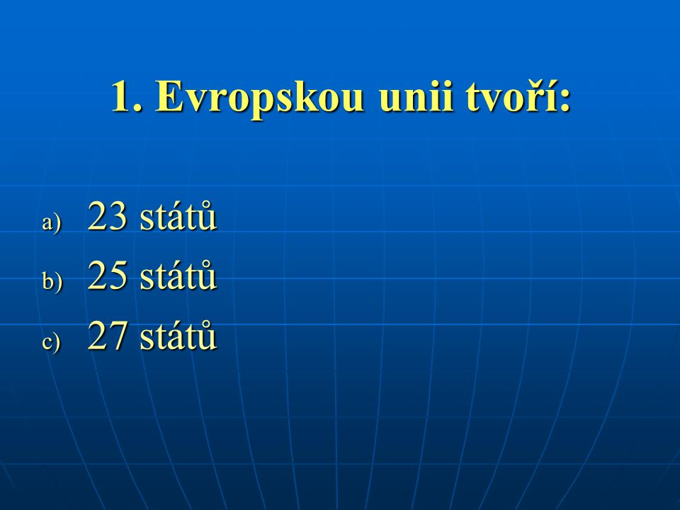 1. Evropskou unii tvoří: 23 států 25 států 27 států