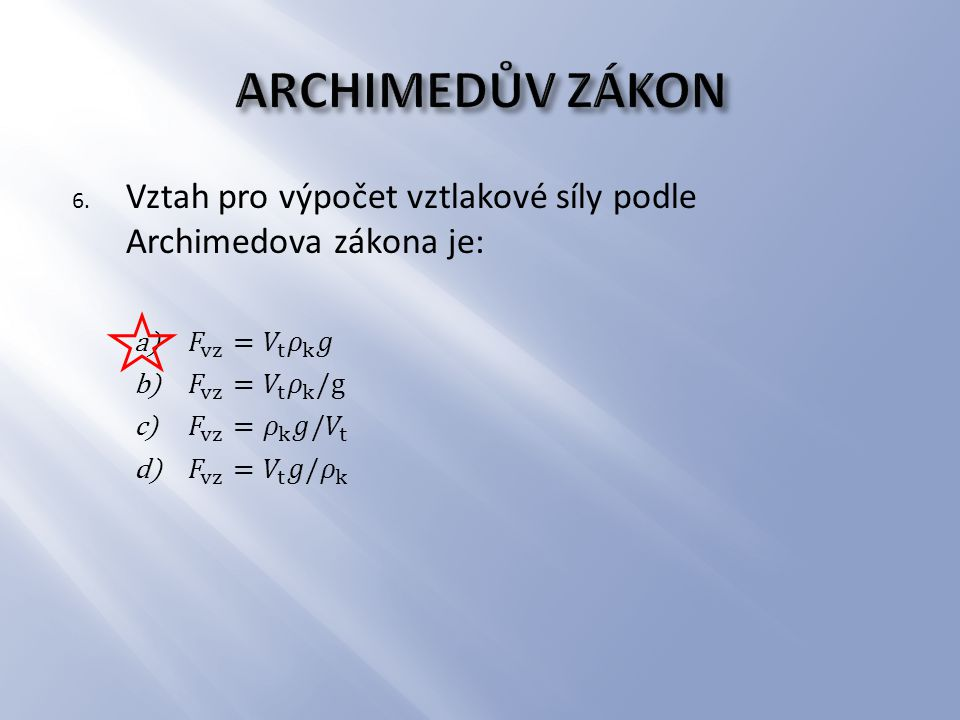 ARCHIMEDŮV ZÁKON Vztah pro výpočet vztlakové síly podle Archimedova zákona je: 𝐹 vz = 𝑉 t 𝜌 k 𝑔. 𝐹 vz = 𝑉 t 𝜌 k /g.