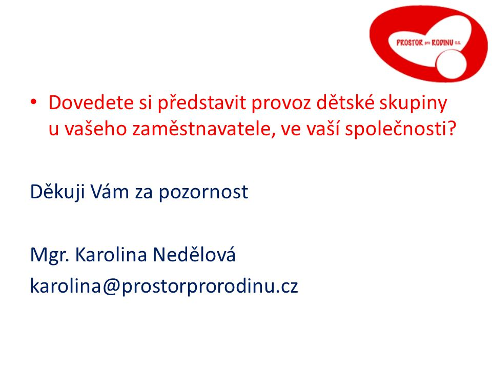 La Dovedete si představit provoz dětské skupiny u vašeho zaměstnavatele, ve vaší společnosti Děkuji Vám za pozornost.