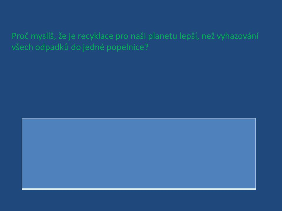 Proč myslíš, že je recyklace pro naši planetu lepší, než vyhazování všech odpadků do jedné popelnice