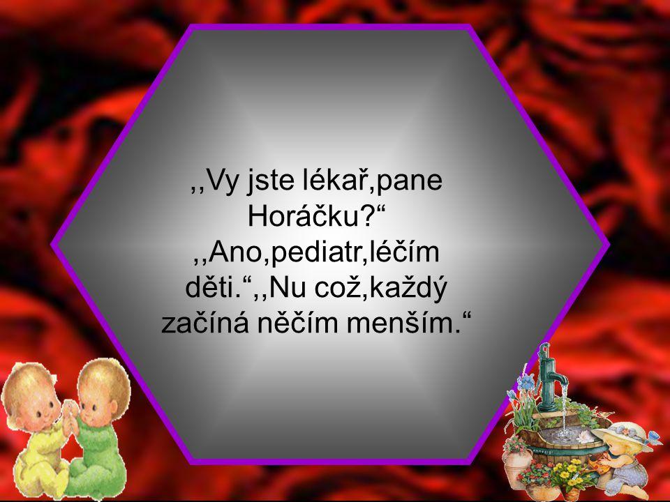 ,,Vy jste lékař,pane Horáčku. ,,Ano,pediatr,léčím děti