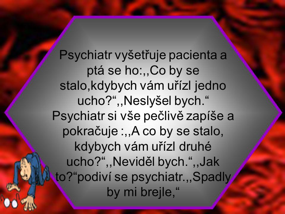 Psychiatr vyšetřuje pacienta a ptá se ho:,,Co by se stalo,kdybych vám uřízl jedno ucho ,,Neslyšel bych. Psychiatr si vše pečlivě zapíše a pokračuje :,,A co by se stalo, kdybych vám uřízl druhé ucho ,,Neviděl bych. ,,Jak to podiví se psychiatr.,,Spadly by mi brejle,