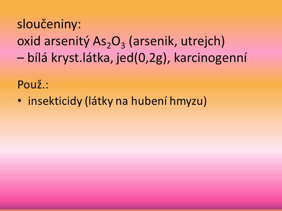 sloučeniny: oxid arsenitý As2O3 (arsenik, utrejch) – bílá kryst