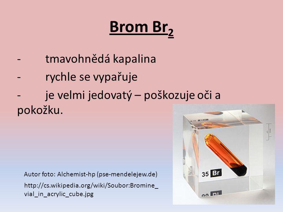 Brom Br2 - tmavohnědá kapalina - rychle se vypařuje - je velmi jedovatý – poškozuje oči a pokožku.