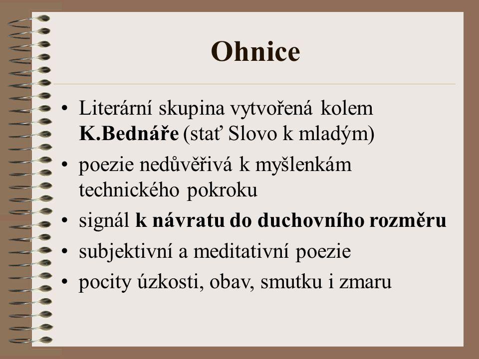 Ohnice Literární skupina vytvořená kolem K.Bednáře (stať Slovo k mladým) poezie nedůvěřivá k myšlenkám technického pokroku.