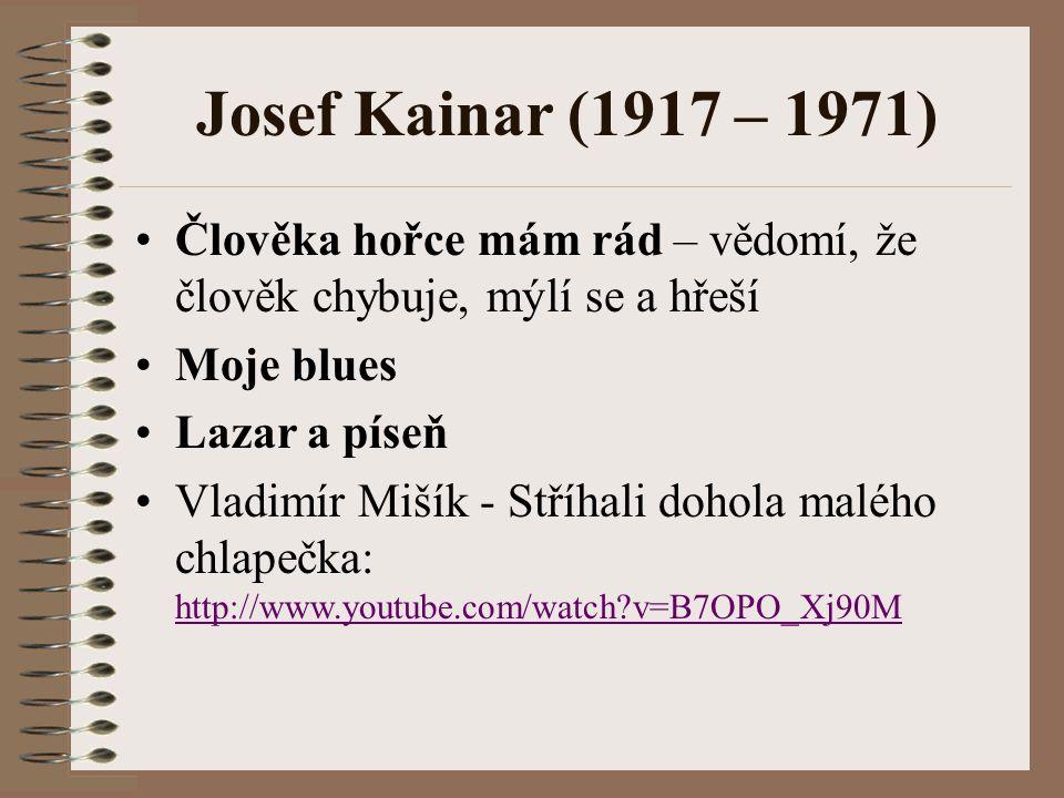 Josef Kainar (1917 – 1971) Člověka hořce mám rád – vědomí, že člověk chybuje, mýlí se a hřeší. Moje blues.
