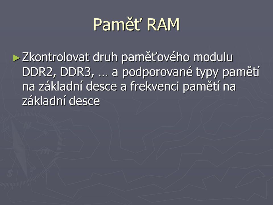 Paměť RAM Zkontrolovat druh paměťového modulu DDR2, DDR3, … a podporované typy pamětí na základní desce a frekvenci pamětí na základní desce.