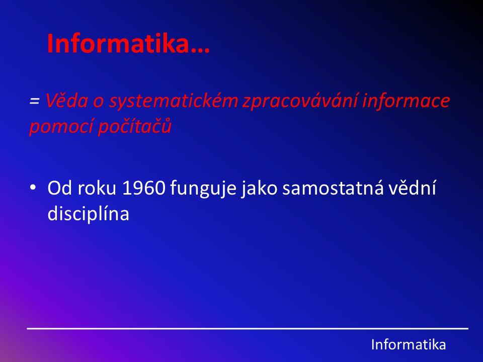 Informatika… = Věda o systematickém zpracovávání informace pomocí počítačů.