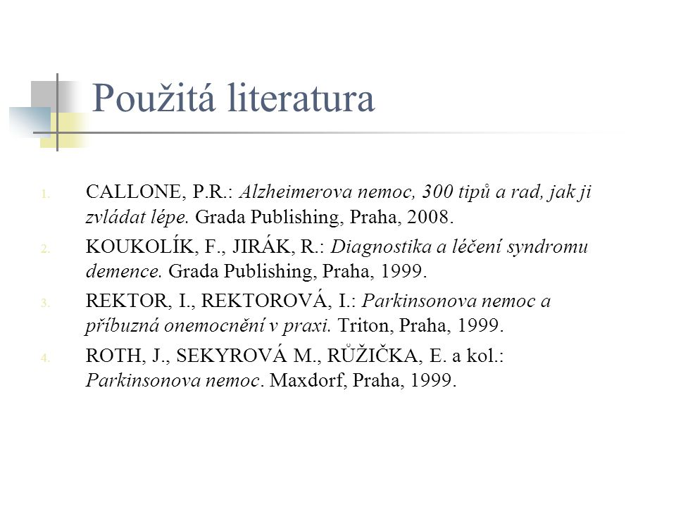 Použitá literatura CALLONE, P.R.: Alzheimerova nemoc, 300 tipů a rad, jak ji zvládat lépe. Grada Publishing, Praha, 2008.