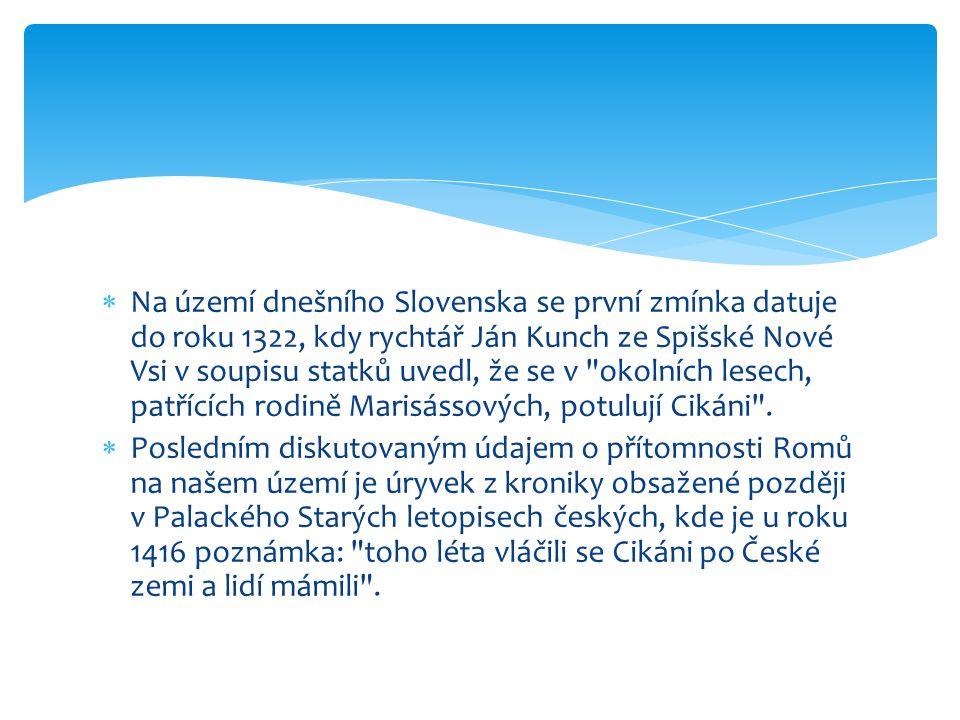 Na území dnešního Slovenska se první zmínka datuje do roku 1322, kdy rychtář Ján Kunch ze Spišské Nové Vsi v soupisu statků uvedl, že se v okolních lesech, patřících rodině Marisássových, potulují Cikáni .