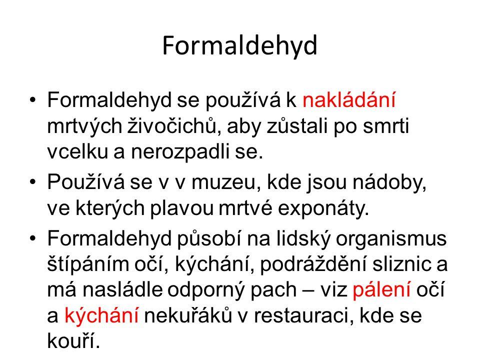 Formaldehyd Formaldehyd se používá k nakládání mrtvých živočichů, aby zůstali po smrti vcelku a nerozpadli se.