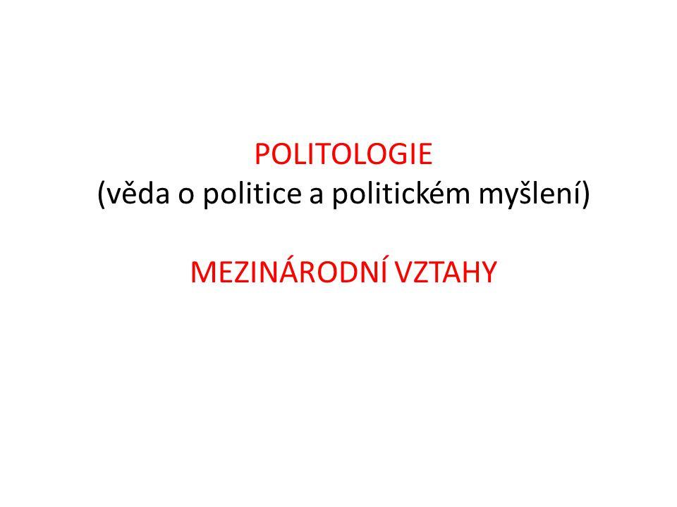 POLITOLOGIE (věda o politice a politickém myšlení) MEZINÁRODNÍ VZTAHY