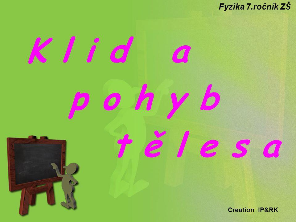Fyzika 7.ročník ZŠ K l i d a p o h y b t ě l e s a Creation IP&RK