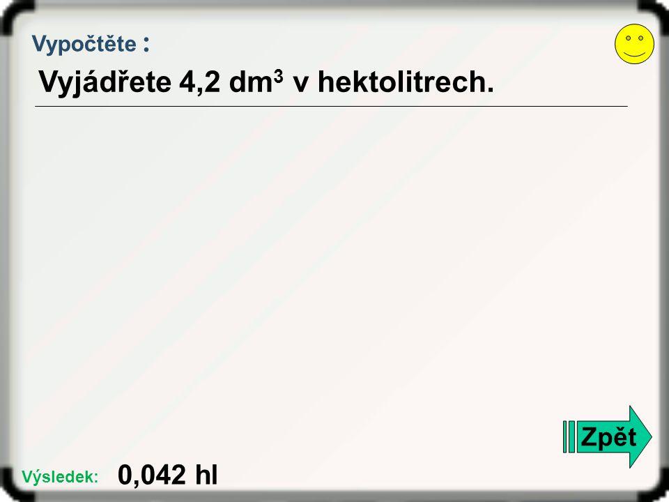 Vyjádřete 4,2 dm3 v hektolitrech.