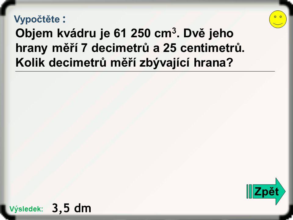 Vypočtěte : Objem kvádru je 61 250 cm3. Dvě jeho hrany měří 7 decimetrů a 25 centimetrů. Kolik decimetrů měří zbývající hrana