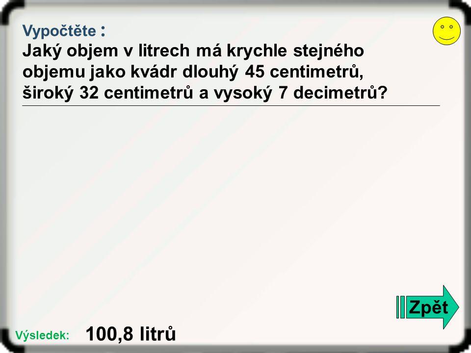 Vypočtěte : Jaký objem v litrech má krychle stejného objemu jako kvádr dlouhý 45 centimetrů, široký 32 centimetrů a vysoký 7 decimetrů