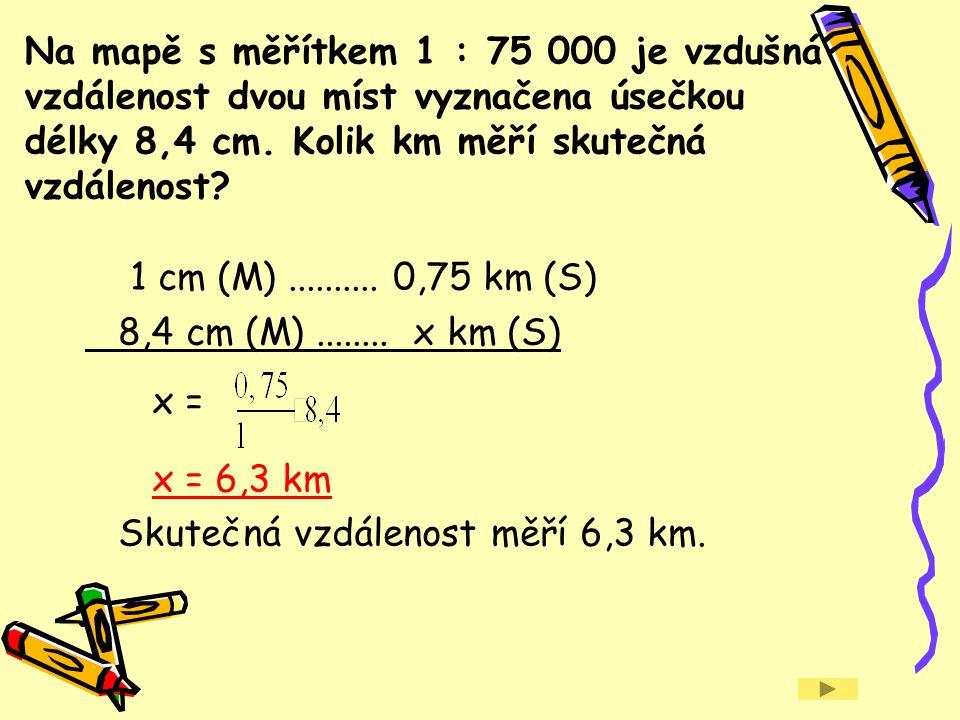 Na mapě s měřítkem 1 : 75 000 je vzdušná vzdálenost dvou míst vyznačena úsečkou délky 8,4 cm. Kolik km měří skutečná vzdálenost