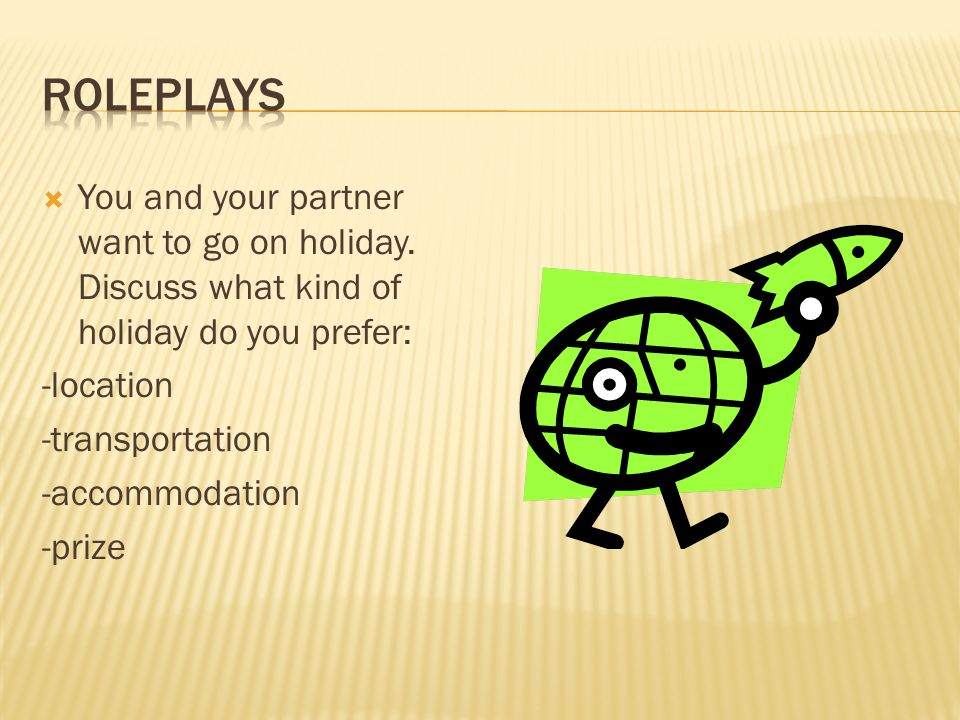roleplays You and your partner want to go on holiday. Discuss what kind of holiday do you prefer: -location.