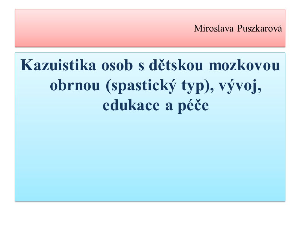 Miroslava Puszkarová Kazuistika osob s dětskou mozkovou obrnou (spastický typ), vývoj, edukace a péče.