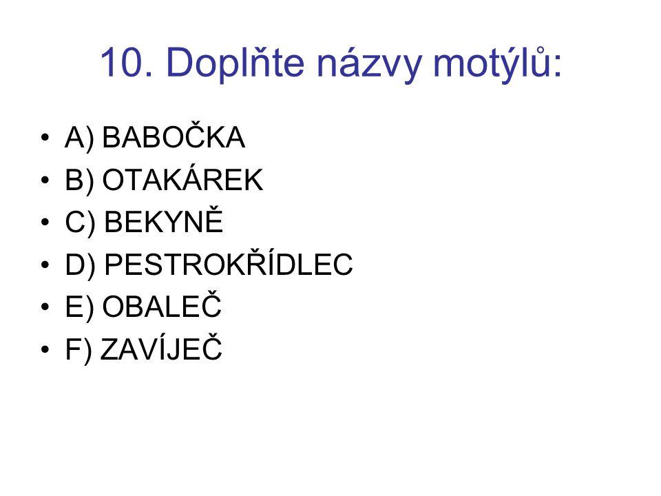 10. Doplňte názvy motýlů: A) BABOČKA B) OTAKÁREK C) BEKYNĚ
