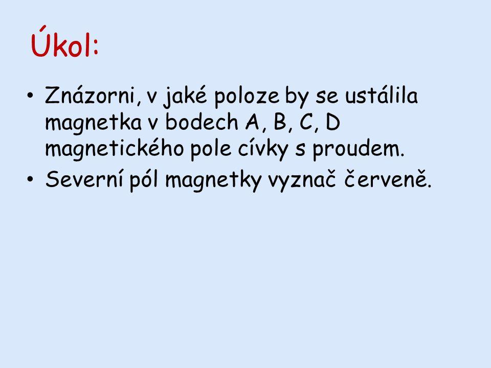 Úkol: Znázorni, v jaké poloze by se ustálila magnetka v bodech A, B, C, D magnetického pole cívky s proudem.