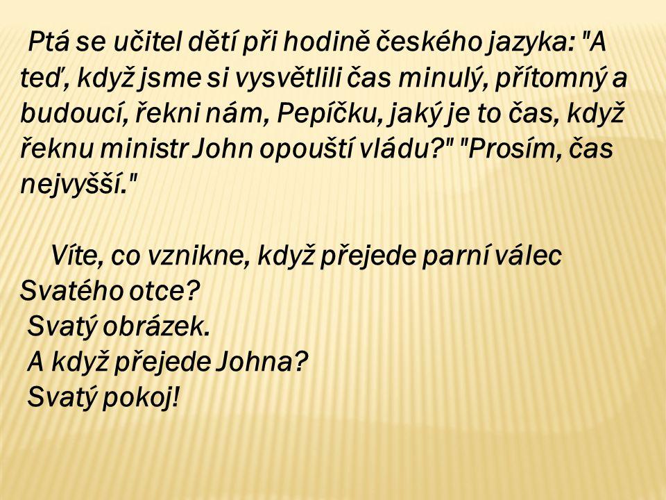 Ptá se učitel dětí při hodině českého jazyka: A teď, když jsme si vysvětlili čas minulý, přítomný a budoucí, řekni nám, Pepíčku, jaký je to čas, když řeknu ministr John opouští vládu Prosím, čas nejvyšší. Víte, co vznikne, když přejede parní válec Svatého otce.