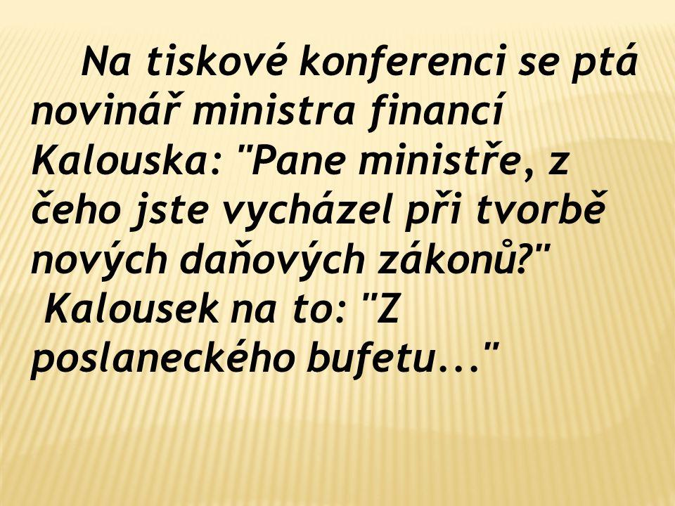 Na tiskové konferenci se ptá novinář ministra financí Kalouska: Pane ministře, z čeho jste vycházel při tvorbě nových daňových zákonů Kalousek na to: Z poslaneckého bufetu...