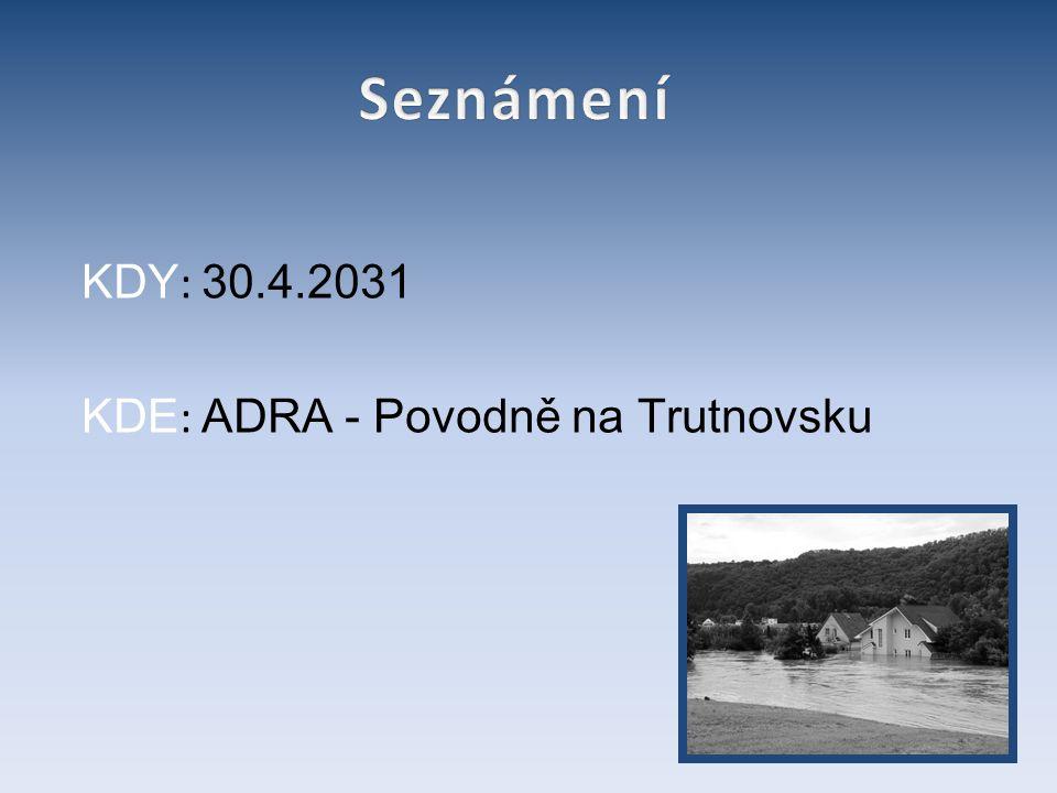 Seznámení KDY: 30.4.2031 KDE: ADRA - Povodně na Trutnovsku