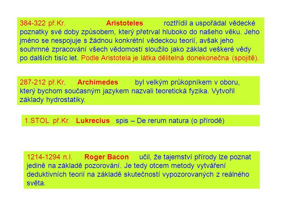384-322 př.Kr. Aristoteles roztřídil a uspořádal vědecké poznatky své doby způsobem, který přetrval hluboko do našeho věku. Jeho jméno se nespojuje s žádnou konkrétní vědeckou teorií, avšak jeho souhrnné zpracování všech vědomostí sloužilo jako základ veškeré vědy po dalších tisíc let. Podle Aristotela je látka dělitelná donekonečna (spojitě).