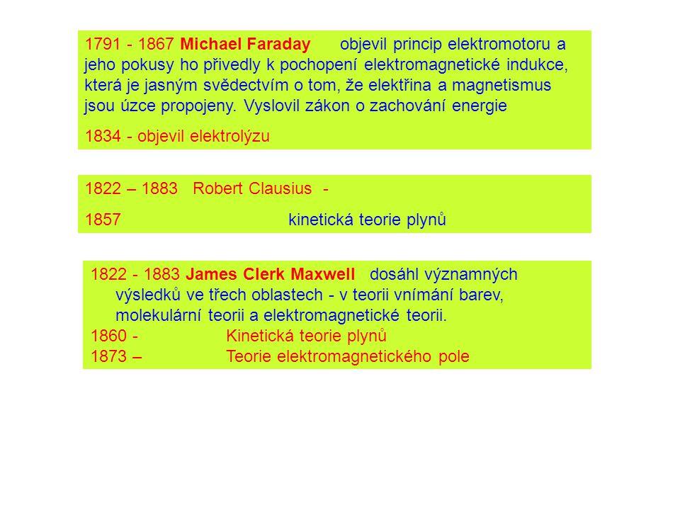 1791 - 1867 Michael Faraday objevil princip elektromotoru a jeho pokusy ho přivedly k pochopení elektromagnetické indukce, která je jasným svědectvím o tom, že elektřina a magnetismus jsou úzce propojeny. Vyslovil zákon o zachování energie