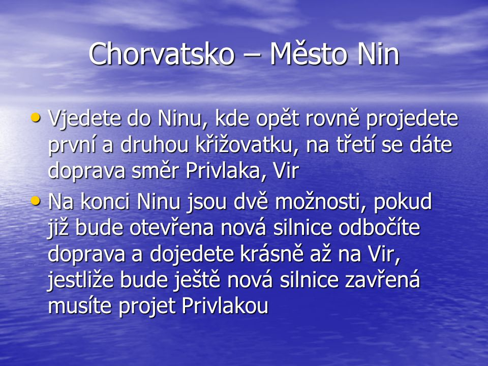 Chorvatsko – Město Nin Vjedete do Ninu, kde opět rovně projedete první a druhou křižovatku, na třetí se dáte doprava směr Privlaka, Vir.