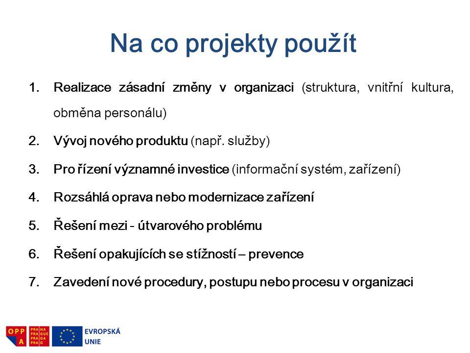 Na co projekty použít Realizace zásadní změny v organizaci (struktura, vnitřní kultura, obměna personálu)