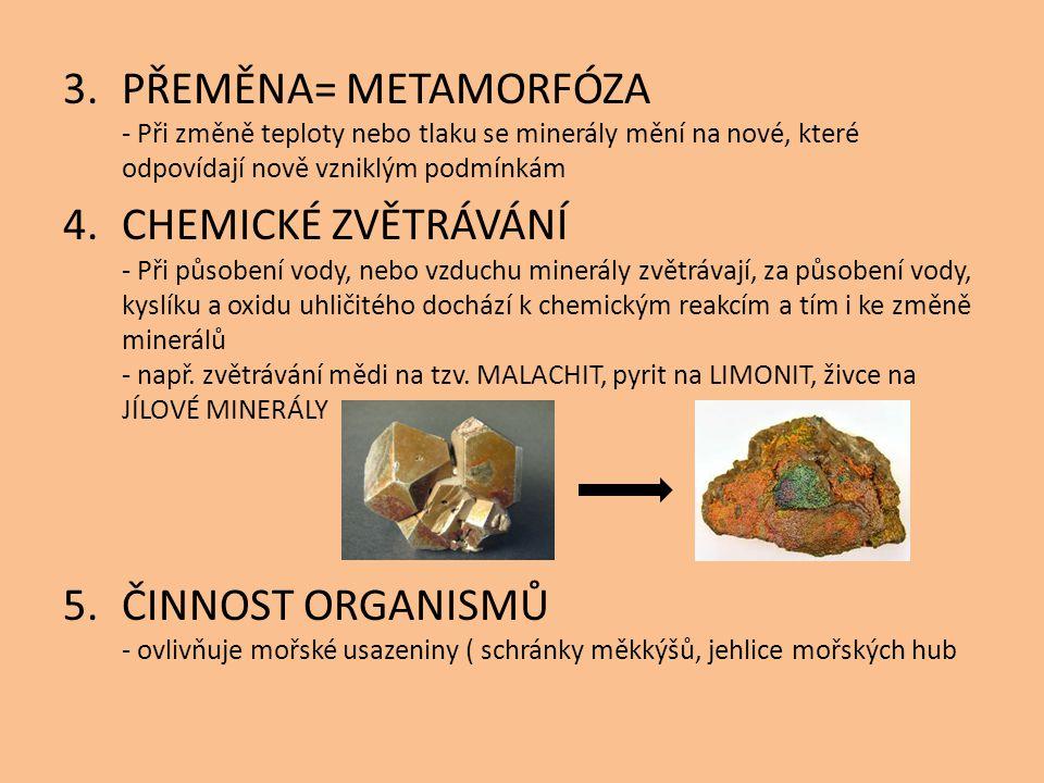 PŘEMĚNA= METAMORFÓZA - Při změně teploty nebo tlaku se minerály mění na nové, které odpovídají nově vzniklým podmínkám