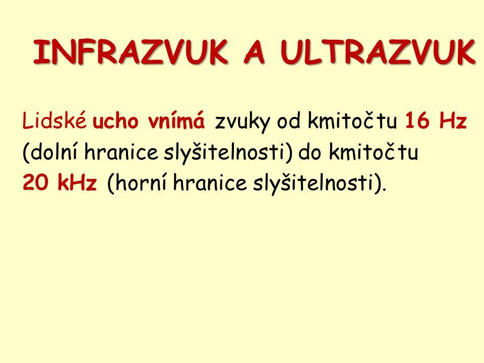 INFRAZVUK A ULTRAZVUK Lidské ucho vnímá zvuky od kmitočtu 16 Hz (dolní hranice slyšitelnosti) do kmitočtu 20 kHz (horní hranice slyšitelnosti).