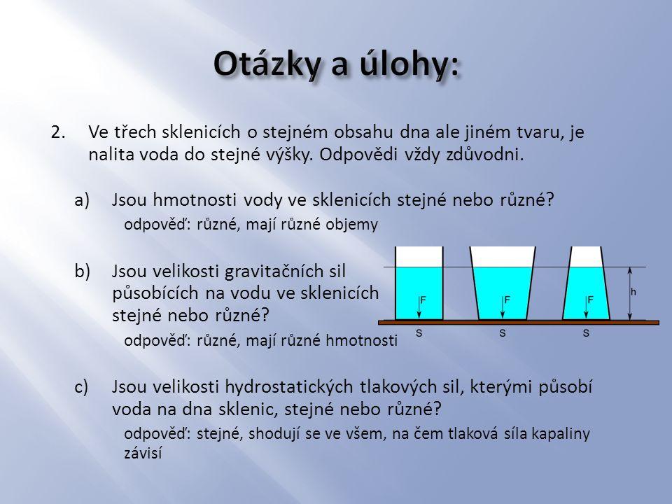 Otázky a úlohy: Ve třech sklenicích o stejném obsahu dna ale jiném tvaru, je nalita voda do stejné výšky. Odpovědi vždy zdůvodni.