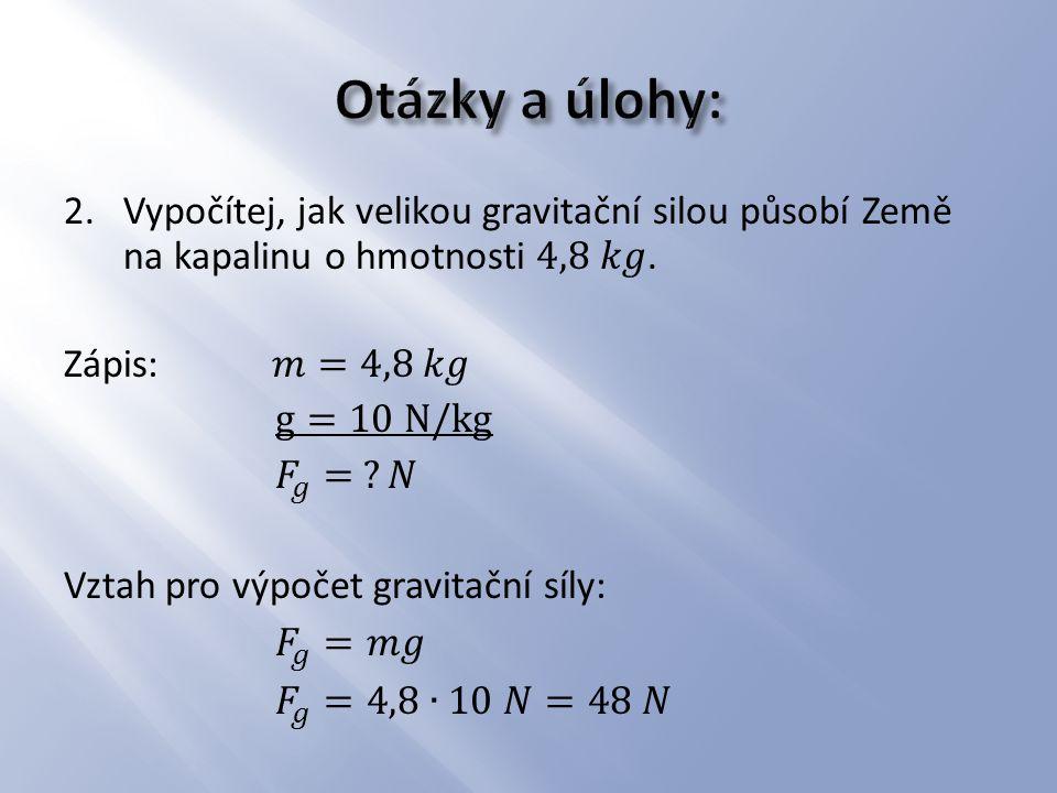 Otázky a úlohy: Vypočítej, jak velikou gravitační silou působí Země na kapalinu o hmotnosti 4,8 𝑘𝑔.