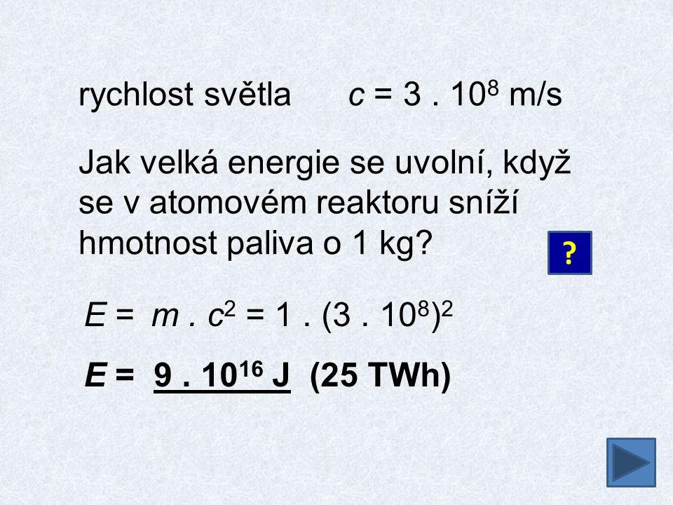 rychlost světla c = 3 . 108 m/s Jak velká energie se uvolní, když se v atomovém reaktoru sníží hmotnost paliva o 1 kg
