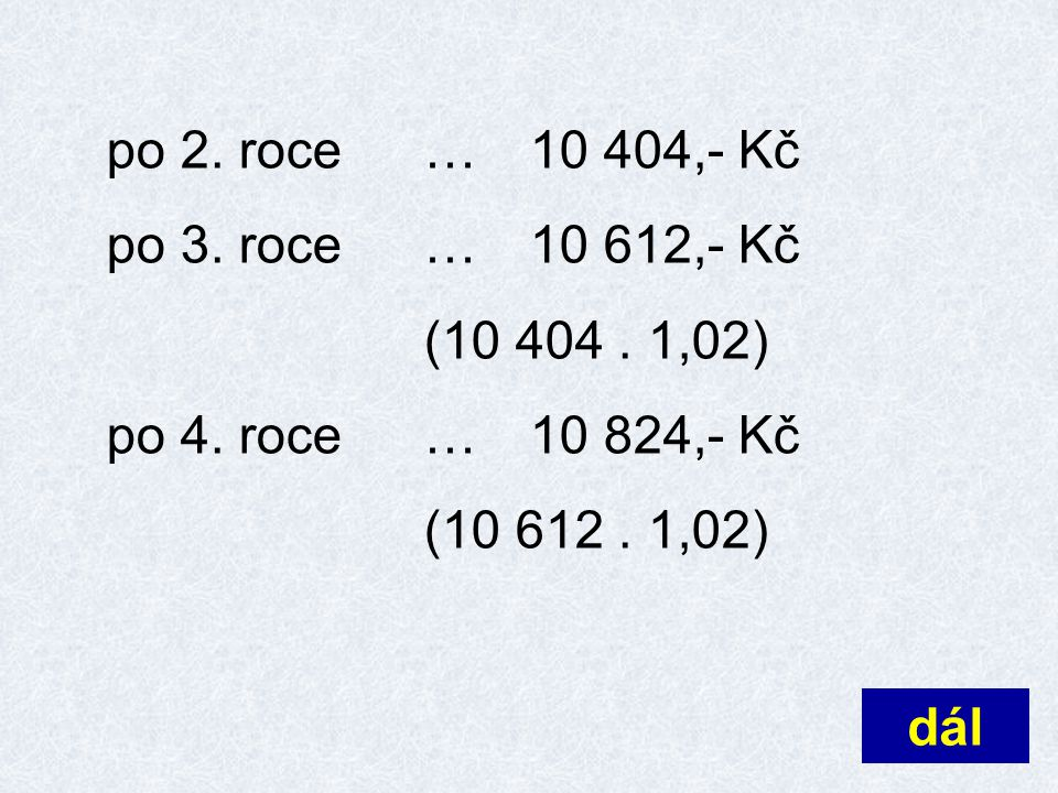po 2. roce … 10 404,- Kč po 3. roce … 10 612,- Kč. (10 404 . 1,02) po 4. roce … 10 824,- Kč. (10 612 . 1,02)