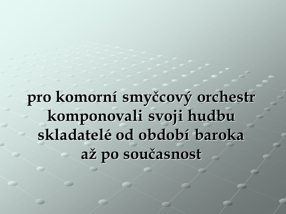 pro komorní smyčcový orchestr komponovali svoji hudbu skladatelé od období baroka až po současnost