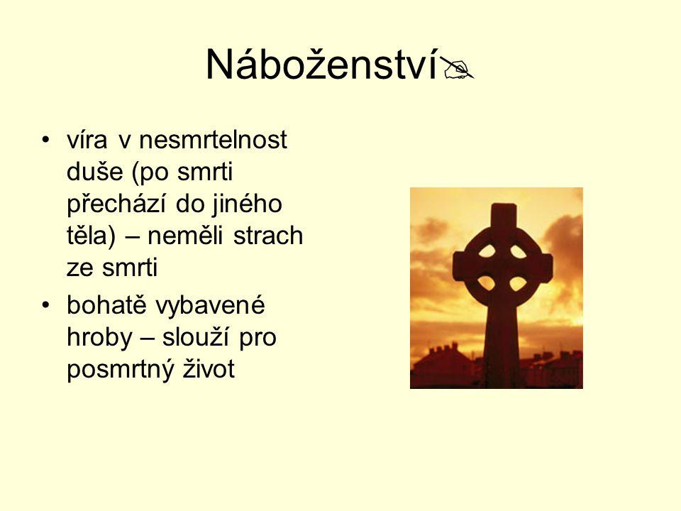 Náboženství víra v nesmrtelnost duše (po smrti přechází do jiného těla) – neměli strach ze smrti.