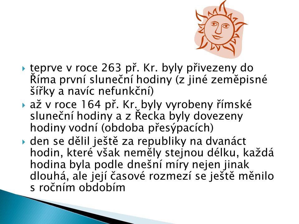 teprve v roce 263 př. Kr. byly přivezeny do Říma první sluneční hodiny (z jiné zeměpisné šířky a navíc nefunkční)
